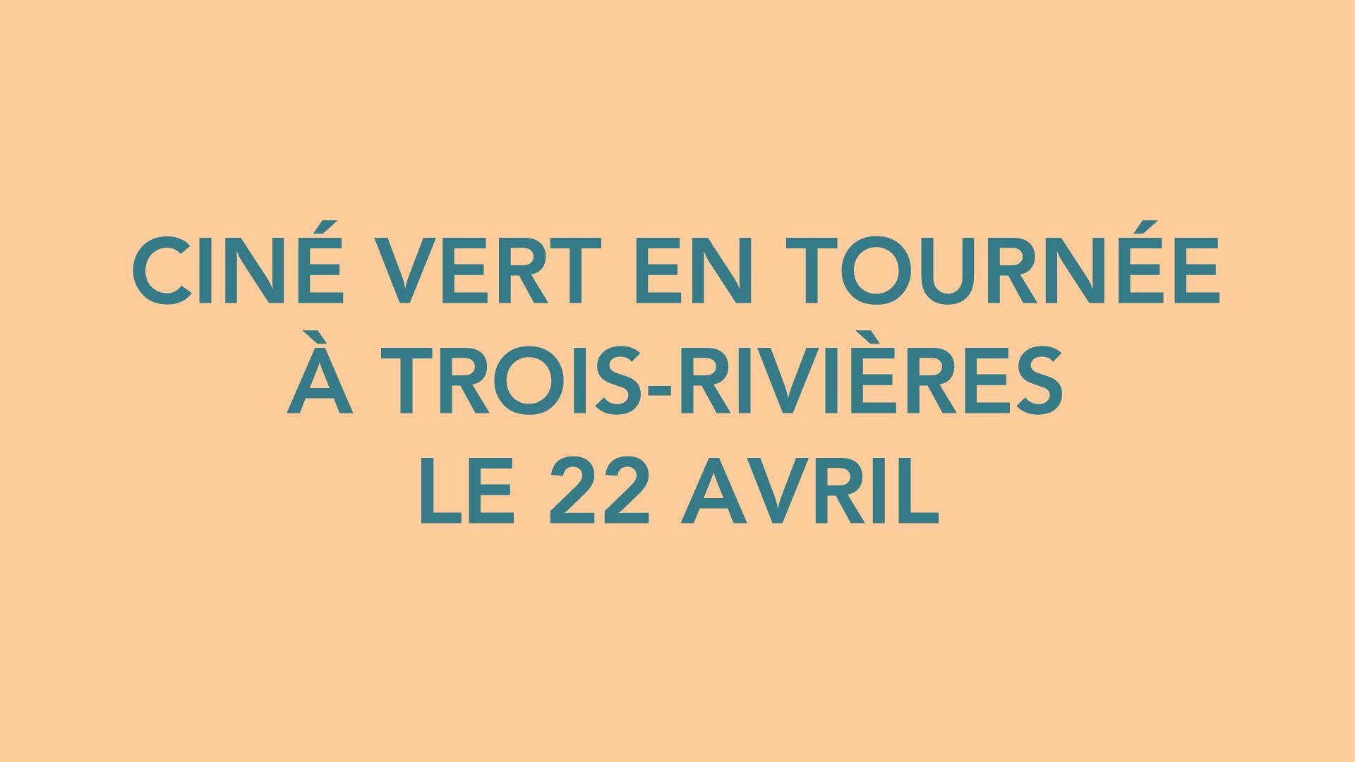 CINÉ VERT EN TOURNÉE À TROIS-RIVIÈRES LE 22 AVRIL